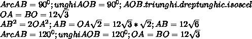 ArcAB= 90^{0} ; unghiAOB=90^{0}; AOB.triunghi.dreptunghic.isoscel \\ OA=BO=12 \sqrt{3} \\ AB^{2} = 2OA^{2};AB=OA  \sqrt{2}=12 \sqrt{3}* \sqrt{2}  ; AB=12 \sqrt{6}  \\ ArcAB= 120^{0} ; unghiAOB=120^{0}; OA=BO=12 \sqrt{3}