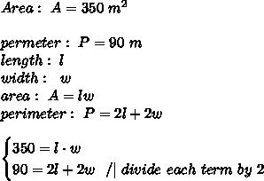 Area: \ A=350 \ m^2 \ \ permeter: \ P = 90 \ m \length: \ l \ width : \ \ w \ area : \ A=lw \ perimeter : \ P=2l+2w \\\begin{cases}350=l\cdot w \ 90=2l+2w \ \ / | \ divide \ each \ term \ by \ 2 \end{cases}
