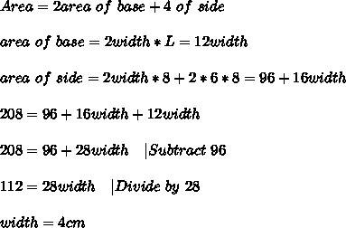 Area=2area\ of\ base+4\area\ of\ side\\\\area\ of\ base=2width*L=12width\\\\area\ of\ side=2width*8+2*6*8=96+16width\\\\208=96+16width+12width\\\\208=96+28width\ \ \ |Subtract \ 96\\\\112=28width\ \ \ |Divide\ by\ 28\\\\width=4cm