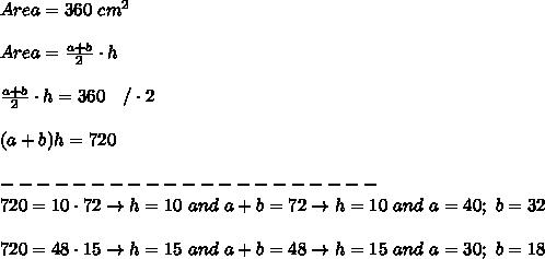 Area=360\ cm^2\\\\Area=\frac{a+b}{2}\cdot h\\\\\frac{a+b}{2}\cdot h=360\ \ \ /\cdot2\\\\(a+b)h=720\\\\---------------------\\720=10\cdot72\to h=10\ and\ a+b=72\to h=10\ and\ a=40;\ b=32\\\\720=48\cdot15\to h=15\ and\ a+b=48\to h=15\ and\ a=30;\ b=18
