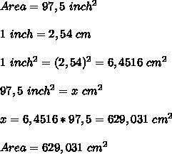 Area=97,5\ inch^2\\\\1\ inch=2,54\ cm\\\\ 1\ inch^2=(2,54)^2=6,4516\ cm^2\\\\97,5\ inch^2=x\ cm^2\\\\x=6,4516*97,5=629,031\ cm^2\\\\\ Area=629,031\ cm^2