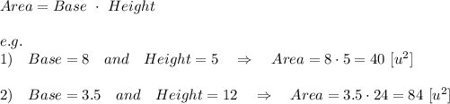 Area=Base\ \cdot\ Height\\\\e.g.\\1)\ \ \  Base = 8\ \ \ and\ \ \ Height= 5\ \ \ \Rightarrow\ \ \ Area=8\cdot5=40\ [u^2]\\\\2)\ \ \  Base = 3.5\ \ \ and\ \ \ Height= 12\ \ \ \Rightarrow\ \ \ Area=3.5\cdot24=84\ [u^2]