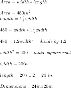 Area=width*length\\\\Area=480in^2\\length=1\frac{1}{5}width\\\\480=width*1\frac{1}{5}width\\\\480=1.2width^2\ \ \ | divide\ by\ 1.2\\\\width^2=400\ \ \ | make\ square\ root\\\\width=20in\\\\length=20*1.2=24\ in\\\\Dimensions:\ 24inx20in