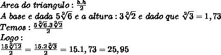Area\ do\ triangulo: \frac{b.h}{2}\\A\ base\ e\ dada\  5\sqrt[2]{6}\ e\ a\ altura: 3\sqrt[2]{2}\ e\ dado\ que\  \sqrt[2]{3}=1,73\\Temos: \frac {5\sqrt[2]{6}.3\sqrt[2]{2}}{2}\\Logo:\\ \frac{15 \sqrt[2]{12} }{2}= \frac{15.2 \sqrt[2]{3}}{2}=15.1,73=25,95