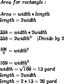 Area\ for\ rectangle:\\\\ Area=width*length\\ length=2width\\\\ 338=width*2width\\ 338=2width^2\ \ \ |Divide\ by\ 2\\\\ \frac{338}{2}=width^2\\\\ 169=width^2\\width=\sqrt{169}=13\ yard\\ length=2width\\ length=2*13=26\ yard