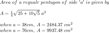 Area\ of\ a\ regualr\ pentagon\ of\ side\ 'a'\ is\ given\ by\\ \\A= \frac{1}{4}  \sqrt{25+10 \sqrt{5} }\ a^2\\ \\when\ a=38cm,\ A=2484.37\ cm^2\\ when\ a=76cm,\ A=9937.48\ cm^2