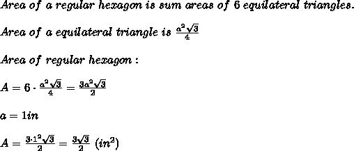 Area\ of\ a\ regular\ hexagon\ is\ sum\ areas\ of\ 6\ equilateral\ triangles.\\\\Area\ of\ a\ equilateral\ triangle\ is\ \frac{a^2\sqrt3}{4}\\\\Area\ of\ regular\ hexagon:\\\\A=6\cdot\frac{a^2\sqrt3}{4}=\frac{3a^2\sqrt3}{2}\\\\a=1in\\\\A=\frac{3\cdot1^2\sqrt3}{2}=\frac{3\sqrt3}{2}\ (in^2)