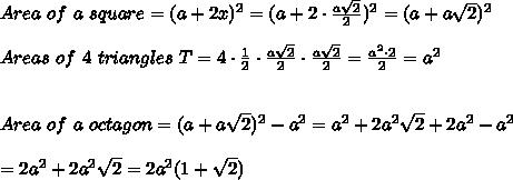 Area\ of\ a\ square=(a+2x)^2=(a+2\cdot\frac{a\sqrt2}{2})^2=(a+a\sqrt2)^2\\\\Areas\ of\ 4\ triangles\ T=4\cdot\frac{1}{2}\cdot\frac{a\sqrt2}{2}\cdot\frac{a\sqrt2}{2}=\frac{a^2\cdot2}{2}=a^2\\\\\\Area\ of\ a\ octagon=(a+a\sqrt2)^2-a^2=a^2+2a^2\sqrt2+2a^2-a^2\\\\=2a^2+2a^2\sqrt2=2a^2(1+\sqrt2)