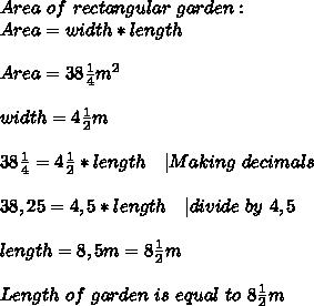 Area\ of\ rectangular\ garden:\\Area=width*length\\\\Area=38\frac{1}{4}m^2\\\\width=4\frac{1}{2}m\\\\38\frac{1}{4}=4\frac{1}{2}*length\ \ \ | Making\ decimals\\\\38,25=4,5*length\ \ \ | divide\ by\ 4,5\\\\length=8,5m=8\frac{1}{2}m\\\\Length\ of\ garden\ is\ equal\ to\ 8\frac{1}{2}m