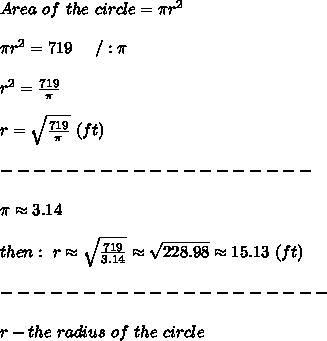 Area\ of\ the\ circle=\pi r^2\\\\\pi r^2=719\ \ \ \ /:\pi\\\\r^2=\frac{719}{\pi}\\\\r=\sqrt\frac{719}{\pi}\ (ft)\\\\-------------------\\\\\pi\approx3.14\\\\then:\ r\approx\sqrt\frac{719}{3.14}\approx\sqrt{228.98}\approx15.13\ (ft)\\\\--------------------\\\\r-the\ radius\ of\ the\ circle