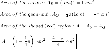 Area\ of\ the\ square:A_S=(1cm)^2=1\ cm^2\\\\Area\ of\ the\ quadrant:A_Q=\frac{1}{4}\pi (1cm)^2=\frac{1}{4}\pi\ cm^2\\\\Area\ of\ the\ shaded\ (red)\ region:A=A_S-A_Q\\\\\boxed{A=\left(1-\frac{1}{4}\pi\right)\ cm^2=\frac{4-\pi}{4}\ cm^2}