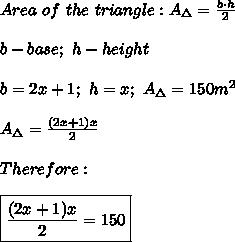 Area\ of\ the\ triangle:A_\Delta=\frac{b\cdot h}{2}\\\\b-base;\ h-height\\\\b=2x+1;\ h=x;\ A_\Delta=150m^2\\\\A_\Delta=\frac{(2x+1)x}{2}\\\\Therefore:\\\\\boxed{\frac{(2x+1)x}{2}=150}