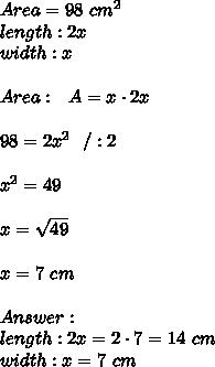 Area =98 \ cm^2\\ length : 2x\\ width :  x \\ \\ Area : \ \ A=x \cdot 2x \\ \\98=2x^2 \ \ /:2 \\ \\x^2=49\\ \\x=\sqrt{49} \\ \\x=7 \ cm \\ \\Answer: \\ length : 2x = 2 \cdot 7 = 14 \ cm\\ width :  x = 7 \ cm