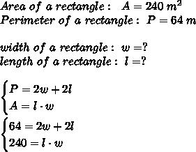 Area \ of \ a \ rectangle : \ \ A=240 \ m^2 \\ Perimeter \ of \ a \ rectangle : \ P=64 \ m\\\\width \ of \ a \ rectangle : \ w=? \\length\ of \ a \ rectangle: \ l=?\\\\\begin{cases}P=2w+2l \\ A=l\cdot w \end{cases}\\\\\begin{cases}64=2w+2l \\ 240=l\cdot w \end{cases}