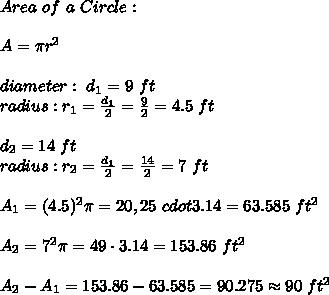 Area \ of \ a  \ Circle : \\ \\A= \pi r^2 \\ \\  diameter : \  d_{1}= 9 \ ft  \\ radius  : r_{1} =\frac{d_{1}}{2}=\frac{9}{2}=4.5 \ ft  \\ \\ d_{2}= 14 \ ft  \\ radius  : r_{2} =\frac{d_{1}}{2} =\frac{14}{2}=7 \ ft  \\ \\A_{1}= (4.5)^2 \pi=20,25 \ cdot 3.14 = 63.585 \ ft^2 \\ \\A_{2}= 7^2 \pi=49 \cdot 3.14 = 153.86  \ ft^2  \\ \\ A_{2}-A_{1}= 153.86 - 63.585  = 90.275 \approx  90 \ ft^2