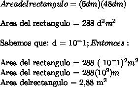 Area del rectangulo = ( 6dm) (48 dm)\\Area del rectangulo = 288 d^2 m^2\ \Sabemos que: d = 10^-1 ;Entonces:\ \Area del rectangulo = 288 ( 10^-1)^2m^2Area del rectangulo = 288(10^2)mArea delrectangulo = 2,88 m^2