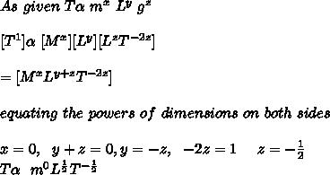 As\ given\ T \alpha \ m^x\ L^y\ g^z \\ \\ \ [ T^1 ] \alpha \ [ M^x ] [ L^y ] [ L^z T^{-2z} ] \\ \\ = [ M^{x} L^{y+z} T^{-2z} ] \\ \\ \ equating\ the\ powers\ of\ dimensions\ on\ both\ sides\ \\ \\ x = 0,\ \ y+z = 0, y = -z, \ \ -2z = 1\ \ \ \ z = -\frac{1}{2} \\ T \alpha \ \ m^0 L^\frac{1}{2} T^{-\frac{1}{2}} \\