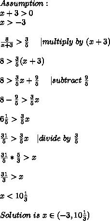 Assumption:\\ x+3 >0\\ x>-3\\\\ \frac{8}{x+3}>\frac{3}{5}\ \ \ \ | multiply\ by\ (x+3)\\\\ 8>\frac{3}{5}(x+3)\\\\ 8>\frac{3}{5}x+\frac{9}{5}\ \ \ \ | subtract\ \frac{9}{5}\\\\ 8-\frac{9}{5}>\frac{3}{5}x\\\\ 6\frac{1}{5}>\frac{3}{5}x\\\\ \frac{31}{5}>\frac{3}{5}x\ \ \ | divide\ by\ \frac{3}{5}\\\\ \frac{31}{5}*\frac{5}{3}>x\\\\ \frac{31}{3}>x\\\\ x<10\frac{1}{3}\\\\Solution\ is\ x\in(-3,10\frac{1}{3})
