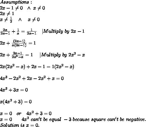 Assumptions:\\ 2x-1\neq 0\ \ \wedge\ x \neq 0\\2x \neq 1\\x \neq \frac{1}{2}\ \ \ \wedge\ \ \ x \neq 0\\\\ \frac{2x}{2x-1}+\frac{1}{x}=\frac{1}{2x-1}\ \ \ |Multiply\ by\ 2x-1\\\\ 2x+\frac{(2x-1)}{x(2x-1)}=1\\\\ 2x+\frac{2x-1}{2x^2-x}=1\ \ \ \ |Multiply\ by\ 2x^2-x\\\\ 2x(2x^2-x)+2x-1=1(2x^2-x)\\\\ 4x^3-2x^2+2x-2x^2+x=0\\\\ 4x^3+3x=0\\\\ x(4x^2+3)=0\\\\ x=0\ \ \ or\ \ \ 4x^2+3=0\\ x=0\ \ \ \or\ \ \ 4x^2 \ can't \ be\ equal\ -3\ because\ square\ can't\ be\ negative.\\ Solution\ is\ x=0.
