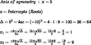 Axis\ of \ symmetry \ : \ x=5 \\ \\ x - Intercepts \ (Roots) \\ \\ \Delta =b^2-4ac = (-10)^2 -4\cdot1\cdot 9 = 100-36 =64 \\ \\x_{1}=\frac{-b-\sqrt{\Delta} }{2a}=\frac{10-\sqrt{64}}{2 }=\frac{ 10-8}{2}=\frac{2}{2}=1 \\ \\x_{2}=\frac{-b+\sqrt{\Delta} }{2a}=\frac{10+\sqrt{64}}{2 }=\frac{ 10+8}{2}=\frac{18}{2}= 9