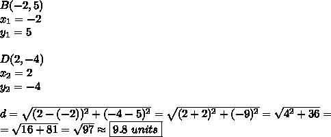 B(-2,5) \\x_1=-2 \\ y_1=5 \\ \\D(2,-4) \\x_2=2 \\ y_2=-4 \\ \\d=\sqrt{(2-(-2))^2+(-4-5)^2}=\sqrt{(2+2)^2+(-9)^2}=\sqrt{4^2+36}= \\ =\sqrt{16+81}=\sqrt{97} \approx \boxed{9.8 \ units}