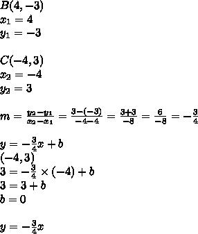 B(4, -3) \\x_1=4 \\ y_1=-3 \\ \\C(-4,3) \\x_2=-4 \\ y_2=3 \\ \\m=\frac{y_2-y_1}{x_2-x_1}=\frac{3-(-3)}{-4-4}=\frac{3+3}{-8}=\frac{6}{-8}=-\frac{3}{4} \\ \\y=-\frac{3}{4}x+b \\(-4,3) \\3=-\frac{3}{4} \times (-4)+b \\3=3+b \\b=0 \\ \\y=-\frac{3}{4}x