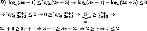 B)\ \log_5 (3x+1) \leq \log_5 (2x+3) \Rightarrow \log_5 (3x+1) - \log_5 (2x+3) \leq 0 \\\\ \Rightarrow \log_5 \frac{3x+1}{2x+3} \leq 0 \Rightarrow 0 \geq \log_5 \frac{3x+1}{2x+3} \Rightarrow \underbrace{5^0}_{=1}\geq\frac{3x+1}{2x+3} \Rightarrow \\\\ 2x+3 \geq 3x+1 \Rightarrow 3-1 \geq 3x-2x \Rightarrow 2 \geq x \Rightarrow x \leq 2