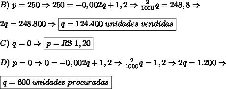 B)\ p=250 \Rightarrow 250=-0,002q+1,2 \Rightarrow \frac{2}{1000}q=248,8 \Rightarrow \\\\ 2q=248.800 \Rightarrow \boxed{q=124.400\ unidades\ vendidas}\\\\ C)\ q=0 \Rightarrow \boxed{p=R\$\ 1,20}\\\\ D)\ p=0 \Rightarrow 0=-0,002q+1,2 \Rightarrow \frac2{1000}q=1,2 \Rightarrow 2q=1.200 \Rightarrow \\\\ \boxed{q=600\ unidades\ procuradas}