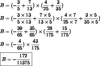 B=(-\dfrac{3}{5}+\dfrac{7}{13})\times(\dfrac{4}{25}+\dfrac{3}{35})\\\\B=(-\dfrac{3\times13}{5\times13}+\dfrac{7\times5}{13\times5})\times(\dfrac{4\times7}{25\times7}+\dfrac{3\times5}{35\times5})\\\\B=(-\dfrac{39}{65}+\dfrac{35}{65})\times(\dfrac{28}{175}+\dfrac{15}{175})\\\\B=(-\dfrac{4}{65})\times\dfrac{43}{175}\\\\\boxed{B=-\dfrac{172}{11375}}