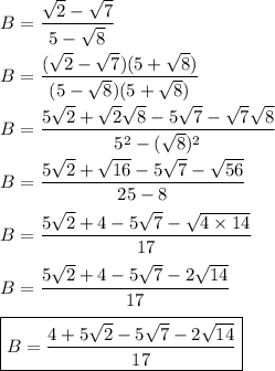 B=\dfrac{\sqrt{2}-\sqrt{7}}{5-\sqrt{8}}\\\\B=\dfrac{(\sqrt{2}-\sqrt{7})(5+\sqrt{8})}{(5-\sqrt{8})(5+\sqrt{8})}\\\\B=\dfrac{5\sqrt{2}+\sqrt{2}\sqrt{8}-5\sqrt{7}-\sqrt{7}\sqrt{8}}{5^2-(\sqrt{8})^2}\\\\B=\dfrac{5\sqrt{2}+\sqrt{16}-5\sqrt{7}-\sqrt{56}}{25-8}\\\\B=\dfrac{5\sqrt{2}+4-5\sqrt{7}-\sqrt{4\times14}}{17}\\\\B=\dfrac{5\sqrt{2}+4-5\sqrt{7}-2\sqrt{14}}{17}\\\\\boxed{B=\dfrac{4+5\sqrt{2}-5\sqrt{7}-2\sqrt{14}}{17}}