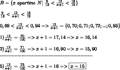 B= \{x \ apartine \ N | \ \frac{9}{13}  <  \frac{12}{x+1}  < \frac{18}{19} \}  \\ \\ \frac{9}{13} < \frac{12}{x+1} < \frac{18}{19} \\ \\ 0,69 < \frac{ 12}{x+1} < 0,94  => \frac{12}{x+1} = \{0,70;0,71;0,72;...;0,93 \} \\ \\ 1) \frac{12}{x+1}=\frac{70}{100} => x+1 = 17,14 => x=16,14 \\ \\ 2) \frac{12}{x+1}= \frac{71}{100} => x+1=16,90=> x=15,90 \\ ..................................................................... \\ \\5) \frac{12}{x+1}= \frac{75}{100} => x+1=16 => \boxed{x=15} \\
