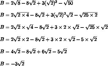 B=2\sqrt{8}-8\sqrt{2}+3(\sqrt{2})^3 - \sqrt{50}\\\\B=2\sqrt{2\times4}-8\sqrt{2}+3(\sqrt{2})^2\sqrt{2} - \sqrt{25\times2}\\\\B=2\sqrt{2}\times\sqrt{4}-8\sqrt{2}+3\times2\times\sqrt{2} - \sqrt{25}\times\sqrt{2}\\\\B=2\sqrt{2}\times2-8\sqrt{2}+3\times2\times\sqrt{2} - 5\times\sqrt{2}\\\\B=4\sqrt{2}-8\sqrt{2}+6\sqrt{2} - 5\sqrt{2}\\\\B=-3\sqrt{2}