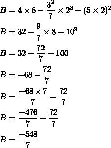 B =  4\times8 - \dfrac{3^2}{7}\times2^3 - ( 5\times2 )^2\\\\B = 32 - \dfrac{9}{7}\times8 - 10^2\\\\B = 32 - \dfrac{72}{7} - 100\\\\B = -68 - \dfrac{72}{7}\\\\B = \dfrac{-68\times7}{7} - \dfrac{72}{7}\\\\B = \dfrac{-476}{7} - \dfrac{72}{7}\\\\B=\dfrac{-548}{7}