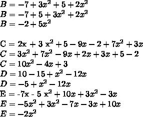 B = -7 + 3 x^{2}  + 5 + 2 x^{2} \\B = -7 + 5 + 3 x^{2} +2 x^{2} \\B = -2 + 5 x^{2} \\C = 2x + 3 x^{2} + 5 - 9x - 2 + 7 x^{2} +3x \\C = 3 x^{2} +7 x^{2}  -9x + 2x + 3x + 5 - 2 \\C = 10 x^{2} -4x + 3 \\D = 10 - 15 + x^{2} -12x \\D = -5 +  x^{2} -12x E = -7x - 5 x^{2}  + 10x + 3 x^{2} -3x \\E = -5 x^{2} +3 x^{2}  -7x -3x +10x \\E = -2 x^{2}