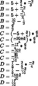 B = 5 +  \frac{3}{4} *  \frac{-2}{3} \\B = 5 +  \frac{-2}{4}  \\B = 5 + \frac{-1}{2}\\B = \frac{10}{2} -  \frac{1}{2} \\B =  \frac{9}{2} \\C = (-5+ \frac{3}{4} ) *  \frac{6}{5} \\C = ( \frac{-20+3}{4} ) *  \frac{6}{5} \\C =  \frac{-17}{4} *  \frac{6}{5}\\C =  \frac{-102}{20} \\C =  \frac{-51}{10} \\D =  \frac{7}{5} - \frac{2}{5}  *  \frac{-3}{4}\\D = \frac{7}{5} -  \frac{-3}{10} \\D=  \frac{14+3}{10} \\D =  \frac{17}{10}