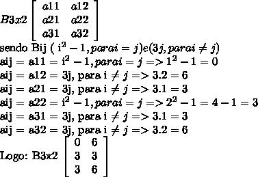 B3x2  \left[\begin{array}{ccc}a11&a12\\a21&a22\\a31&a32\end{array}\right] sendo Bij ( i^{2} - 1, para  i = j ) e (3j, para i  \neq j )aij = a11 = i^{2} - 1, para i = j =>1^{2} - 1 = 0aij = a12 = 3j, para  i  \neq j => 3.2 = 6aij = a21 = 3j, para i  \neq j => 3.1 = 3aij = a22 = i^{2} - 1, para i = j => 2^{2} - 1 = 4 - 1 = 3aij = a31 = 3j, para i  \neq j =>  3.1 = 3aij = a32 = 3j, para i  \neq j => 3.2 = 6Logo:B3x2  \left[\begin{array}{ccc}0&6\\3&3\\3&6\end{array}\right]