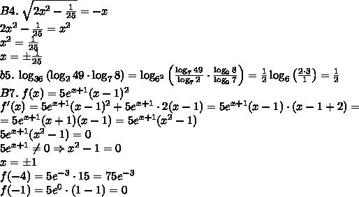 B4.\;\sqrt{2x^2-\frac1{25}}=-x\\2x^2-\frac1{25}=x^2\\x^2=\frac1{25}\\x=\pm\frac1{25}\\b5.\;\log_{36}\left(\log_249\cdot\log_78\right)=\log_{6^2}\left(\frac{\log_749}{\log_72}\cdot\frac{\log_28}{\log_27}\right)=\frac12\log_6\left(\frac{2\cdot3}1\right)=\frac12\\B7.\;f(x)=5e^{x+1}(x-1)^2\\f'(x)=5e^{x+1}(x-1)^2+5e^{x+1}\cdot2(x-1)=5e^{x+1}(x-1)\cdot(x-1+2)=\\=5e^{x+1}(x+1)(x-1)=5e^{x+1}(x^2-1)\\5e^{x+1}(x^2-1)=0\\5e^{x+1}\neq0\Rightarrow x^2-1=0\\x=\pm1\\f(-4)=5e^{-3}\cdot15=75e^{-3}\\f(-1)=5e^0\cdot(1-1)=0