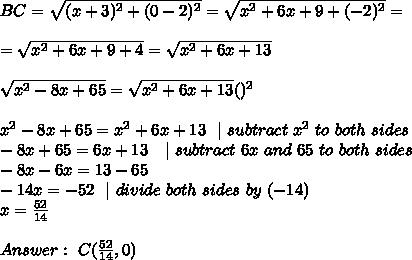BC=\sqrt{( x+3)^2+(0-2)^2}= \sqrt{  x^2+6x +9+( -2)^2}=\\\\= \sqrt{  x^2+6x +9+4} =\sqrt{  x^2+6x +13} \\\\ \sqrt{x^2-8x+65}=\sqrt{  x^2+6x +13}  ()^2 \\\\  x^2-8x+65 =  x^2+6x +13 \ \  \ subtract\  x^2\ to\ both\ sides \\-8x+65 =  6x +13\ \ \  \ subtract\  6x \ and \ 65 \ to\ both\ sides \\-8x-6x=13-65\\-14x=- 52 \ \   \ divide \ both \ sides\  by\ (-14) \\x=\frac{52}{14}\\ \\Answer : \ C(\frac{52}{14},0)