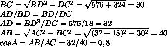 BC=\sqrt{BD^{2}+DC^{2}}=\sqrt{576+324}=30 \\AD/BD=BD/DC \\AD=BD^{2}/DC=576/18=32 \\AB=\sqrt{AC^{2}-BC^{2}}=\sqrt{(32+18)^{2}-30^{2}}=40 \\cos A=AB/AC=32/40=0,8