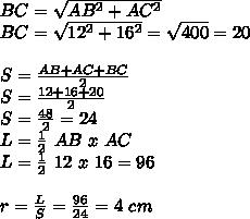 BC= \sqrt{AB^2+AC^2}  \\ BC= \sqrt{12^2+16^2} = \sqrt{400}=20 \\  \\ S= \frac{AB+AC+BC}{2}   \\ S=\frac{12+16+20}{2} \\ S= \frac{48}{2}=24 \\L= \frac{1}{2}~AB~x~AC \\ L= \frac{1}{2}~12~x~16=96    \\  \\ r=  \frac{L}{S}= \frac{96}{24}=4~cm