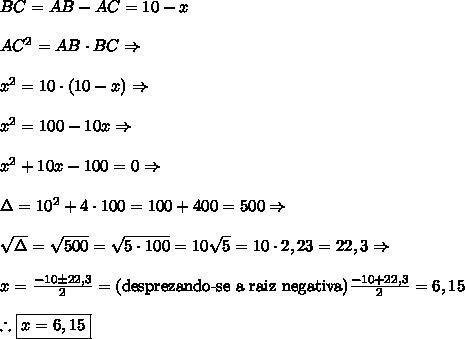 BC = AB - AC = 10 - x\\\\AC\²=AB \cdot BC \Rightarrow\\\\x\² = 10 \cdot (10 - x) \Rightarrow\\\\x\² = 100 - 10x \Rightarrow\\\\x\² + 10x - 100 = 0  \Rightarrow\\\\\Delta = 10\² + 4\cdot100 = 100 + 400 = 500 \Rightarrow\\\\\sqrt\Delta = \sqrt{500} = \sqrt{5\cdot100}=10\sqrt5=10\cdot2,23=22,3 \Rightarrow\\\\x=\frac{-10\pm22,3}{2}=\text{(desprezando-se a raiz negativa)}\frac{-10+22,3}2=6,15\\\\\therefore\boxed{x = 6,15}