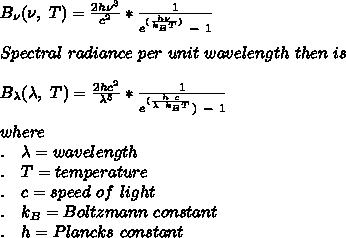 B_\nu(\nu,\ T)=\frac{2h \nu^3}{c^2}*\frac{1}{e^{(\frac{h\nu}{k_B T})}\ -\ 1}\\\\ Spectral\ radiance\ per\ unit\ wavelength\ then\ is\\\\B_\lambda(\lambda,\ T)=\frac{2h c^2}{\lambda^5}*\frac{1}{e^{(\frac{h\ c}{\lambda\ k_B T}})\ -\ 1}\\\\where\\. \ \ \ \lambda=wavelength\\. \ \ \ T=temperature\\. \ \ \ c=speed\ of\ light\\. \ \ \ k_B=Boltzmann\ constant\\. \ \ \ h=Plancks\ constant