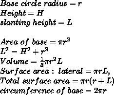 Base\ circle\ radius=r\\Height=H\\slanting\ height=L\\\\Area\ of\ base=\pi r^2\\L^2=H^2+r^2\\Volume=\frac{1}{3}\pi r^2 L\\Surface\ area:\ lateral = \pi r L,\\Total\ surface\ area=\pi r (r+L)\\circumference\ of\ base=2 \pi r\\