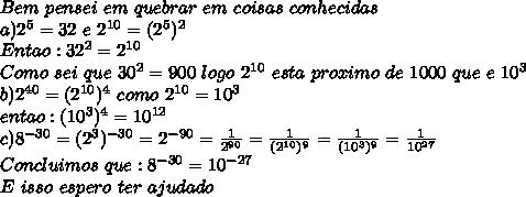 Bem\ pensei\ em\ quebrar\ em\ coisas\ conhecidas\\a)2^5=32\ e\ 2^{10}=(2^5)^2\\Entao:32^2=2^{10}\\Como\ sei\ que\ 30^2=900\ logo\ 2^{10}\ esta\ proximo\ de\ 1000\ que\ e\ 10^3\\b)2^{40}=(2^{10})^4\ como\ 2^{10}=10^3\\entao:(10^3)^4=10^{12}\\c)8^{-30}=(2^3)^{-30}=2^{-90}= \frac{1}{2^{90}}= \frac{1}{(2^{10})^9}= \frac{1}{(10^3)^9}= \frac{1}{10^{27}}\\Concluimos\ que:8^{-30}=10^{-27}\\E\ isso\ espero\ ter\ ajudado