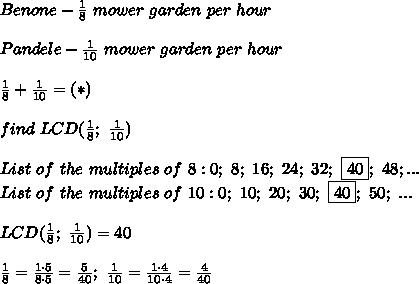 Benone-\frac{1}{8}\ mower\ garden\ per\ hour\\\\Pandele-\frac{1}{10}\ mower\ garden\ per\ hour\\\\\frac{1}{8}+\frac{1}{10}=(*)\\\\find\ LCD(\frac{1}{8};\ \frac{1}{10})\\\\List\ of\ the\ multiples\ of\ 8:0;\ 8;\ 16;\ 24;\ 32;\ \boxed{40};\ 48;...\\List\ of\ the\ multiples\ of\ 10:0;\ 10;\ 20;\ 30;\ \boxed{40};\ 50;\ ...\\\\LCD(\frac{1}{8};\ \frac{1}{10})=40\\\\\frac{1}{8}=\frac{1\cdot5}{8\cdot5}=\frac{5}{40};\ \frac{1}{10}=\frac{1\cdot4}{10\cdot4}=\frac{4}{40}