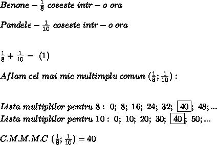 Benone-\frac{1}{8} \ coseste \ intr-o \ ora \\\\ Pandele-\frac{1}{10} \ coseste \ intr-o \ ora \\\\\\ \frac{1}{8}+\frac{1}{10}= \ (1) \\\\ Aflam \ cel \ mai \ mic \ multimplu \ comun \ (\frac{1}{8};\frac{1}{10}): \\\\\\ Lista \ multiplilor \ pentru \ 8: \ 0; \ 8; \ 16; \ 24; \ 32;\ \boxed{40};\ 48;... \\Lista \ multiplilor \ pentru \ 10: \ 0; \ 10; \ 20; \ 30; \ \boxed{40}; \ 50;... \\\\C.M.M.M.C \ (\frac{1}{8};\frac{1}{10})=40