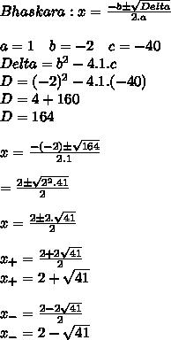 Bhaskara: x = \frac{-b \±\sqrt{Delta}}{2.a} \\\\a = 1\ \ \ b=-2\ \ \ c=-40\\ Delta = b^{2}-4.1.c \\D=(-2)^{2} - 4.1.(-40) \\D=4 +160\\D=164 \\\\x=\frac{-(-2)\±\sqrt{164}}{2.1} \\\\\x=\frac{2\±\sqrt{2^{2}.41}}{2} \\\\x =\frac{2\±2.\sqrt{41}}{2} \\\\x_{+}= \frac{2+2\sqrt{41}}{2}\\x_{+}=2 + \sqrt{41} \\\\x_{-}= \frac{2-2\sqrt{41}}{2}\\x_{-}=2 - \sqrt{41}