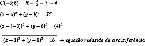 C(-3;6) \ \ \ \ R = \frac{d}{2} = \frac{8}{2} = 4 \\\\ (x-a)^{2} + (y-b)^{2} = R^{2} \\\\ (x-(-3))^{2} + (y-6)^{2} = (4)^{2} \\\\ \boxed{\boxed{(x+3)^{2} + (y-6)^{2} = 16}} \rightarrow equa\c{c}\~{a}o \ reduzida \ da \ circunfer\^{e}ncia