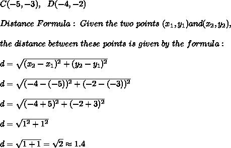 C(-5, -3), \ \ D(-4, -2)\\ \\ Distance \  Formula:\ Given \ the \ two \ points \ (x _{1}, y _{1}) and (x _{2}, y _{2}), \\ \\the \ distance \ between \  these \ points \ is \ given \  by  \ the \ formula: \\ \\ d= \sqrt{(x_{2}-x_{1})^2 +(y_{2}-y_{1})^2} \\ \\d=\sqrt{( -4-(-5))^2 +(-2-(-3))^2}\\ \\d=\sqrt{( -4+5)^2 +(-2+3)^2}\\ \\d=\sqrt{1^2 + 1^2}\\ \\d=  \sqrt{1+1}=\sqrt{2} \approx 1.4