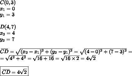 C(0,3) \\x_1=0 \\y_1=3 \\ \\D(4,7) \\x_2=4 \\y_2=7 \\ \\\overset{\underline{\ \ \ \ }}{CD} =\sqrt{(x_2-x_1)^2+(y_2-y_1)^2}=\sqrt{(4-0)^2+(7-3)^2}= \\=\sqrt{4^2+4^2}=\sqrt{16+16}=\sqrt{16 \times 2}=4\sqrt{2} \\ \\\boxed{\overset{\underline{\ \ \ \ }}{CD} = 4\sqrt{2}}